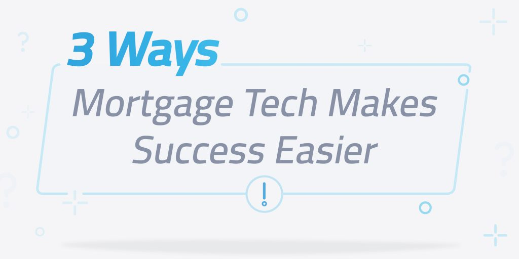 3 compelling ways mortgage tech makes success easier