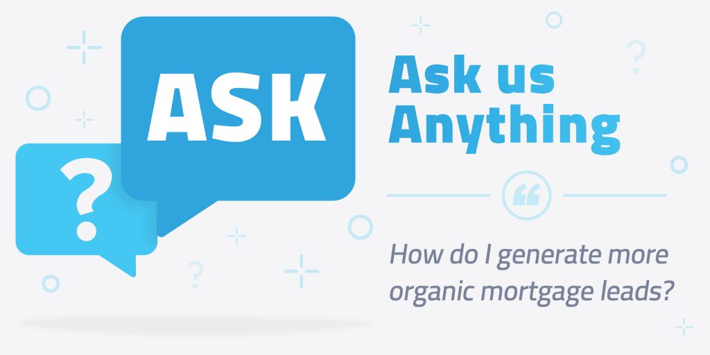 Ask Us Anything: Answers About Organic Mortgage Lead Generation